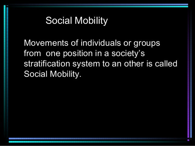 Social Mobility Movements of individuals or groups from one position in a society's stratification system to an other is c...