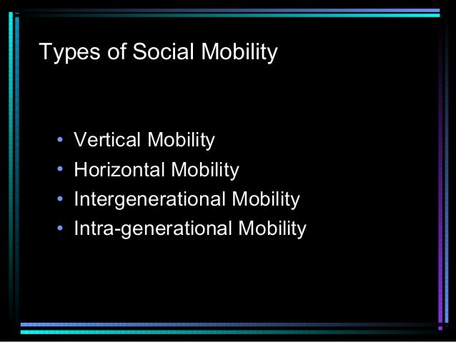 Types of Social Mobility  • • • •  Vertical Mobility Horizontal Mobility Intergenerational Mobility Intra-generational Mob...