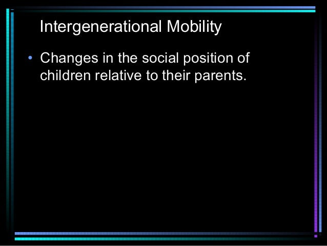 Intergenerational Mobility • Changes in the social position of children relative to their parents.