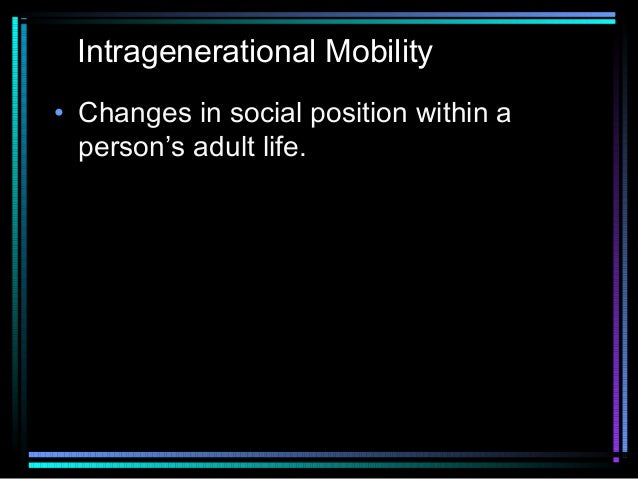 Intragenerational Mobility • Changes in social position within a person's adult life.