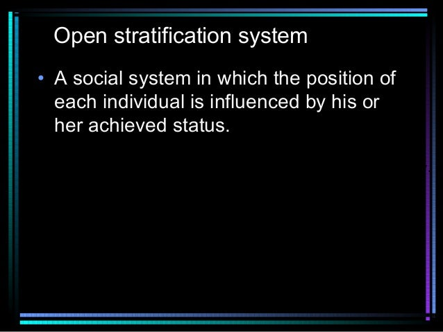 Open stratification system • A social system in which the position of each individual is influenced by his or her achieved...