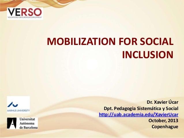 MOBILIZATION FOR SOCIAL INCLUSION  Dr. Xavier Úcar Dpt. Pedagogia Sistemática y Social http://uab.academia.edu/XavierUcar ...