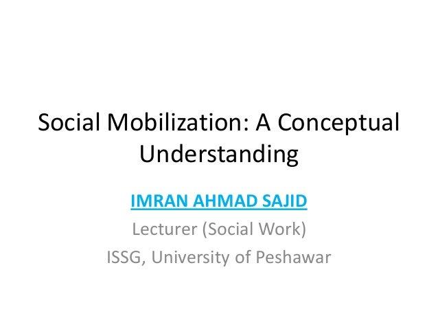 Social Mobilization: A ConceptualUnderstandingIMRAN AHMAD SAJIDLecturer (Social Work)ISSG, University of Peshawar