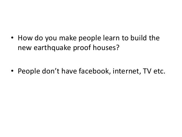 • How do you make people learn to build thenew earthquake proof houses?• People don't have facebook, internet, TV etc.