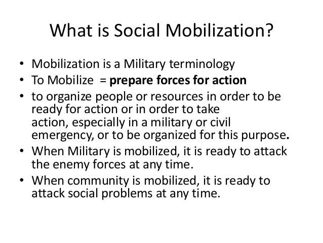 What is Social Mobilization?• Mobilization is a Military terminology• To Mobilize = prepare forces for action• to organize...