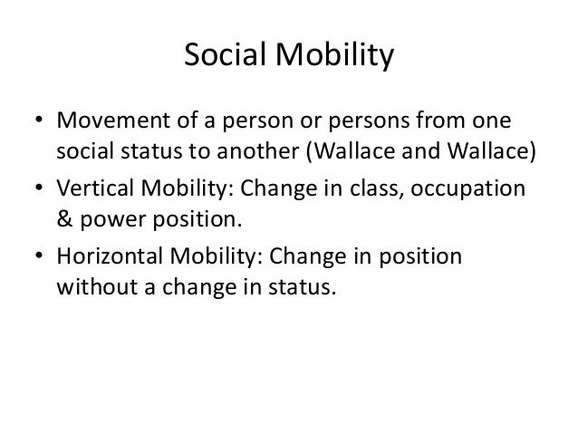 Social Mobility• Movement of a person or persons from onesocial status to another (Wallace and Wallace)• Vertical Mobility...