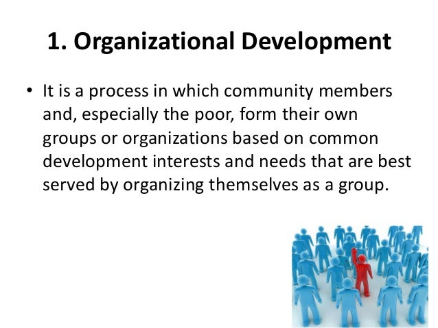 1. Organizational Development• It is a process in which community membersand, especially the poor, form their owngroups or...