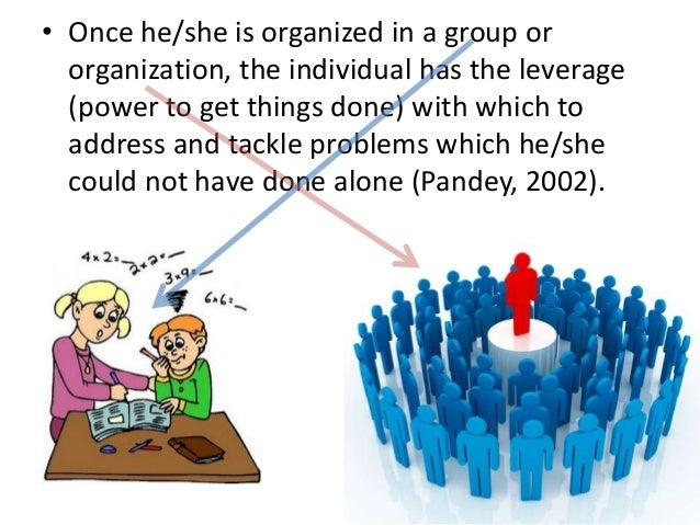• Once he/she is organized in a group ororganization, the individual has the leverage(power to get things done) with which...