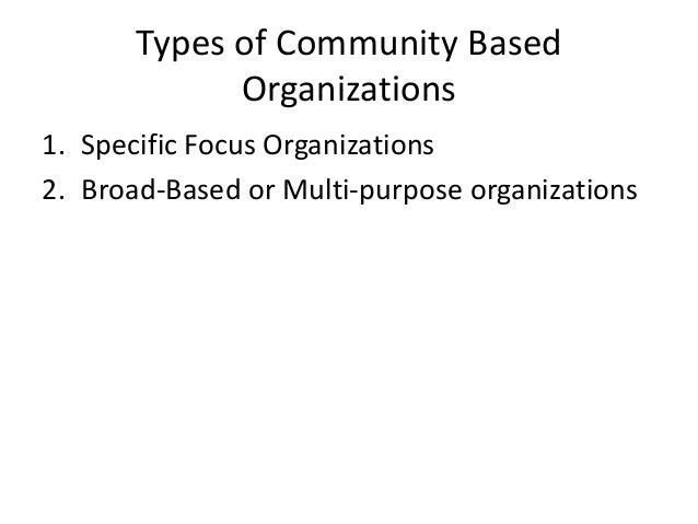 Types of Community BasedOrganizations1. Specific Focus Organizations2. Broad-Based or Multi-purpose organizations