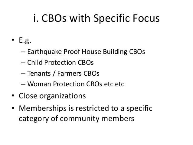 i. CBOs with Specific Focus• E.g.– Earthquake Proof House Building CBOs– Child Protection CBOs– Tenants / Farmers CBOs– Wo...