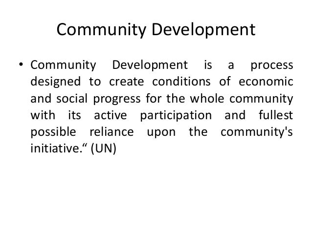 Community Development• Community Development is a processdesigned to create conditions of economicand social progress for ...