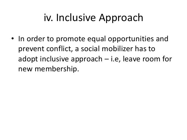 iv. Inclusive Approach• In order to promote equal opportunities andprevent conflict, a social mobilizer has toadopt inclus...