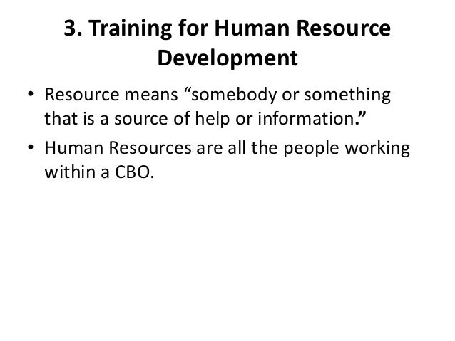 """3. Training for Human ResourceDevelopment• Resource means """"somebody or somethingthat is a source of help or information.""""•..."""