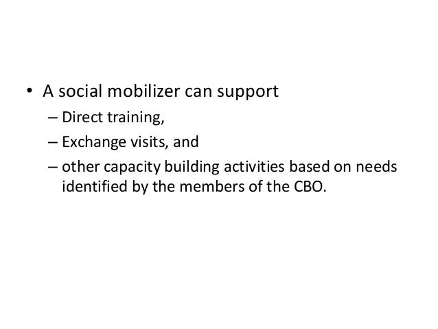 • A social mobilizer can support– Direct training,– Exchange visits, and– other capacity building activities based on need...