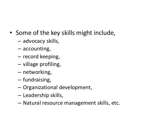 • Some of the key skills might include,– advocacy skills,– accounting,– record keeping,– village profiling,– networking,– ...