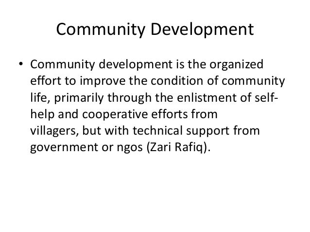 Community Development• Community development is the organizedeffort to improve the condition of communitylife, primarily t...