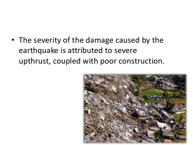 • The severity of the damage caused by theearthquake is attributed to severeupthrust, coupled with poor construction.