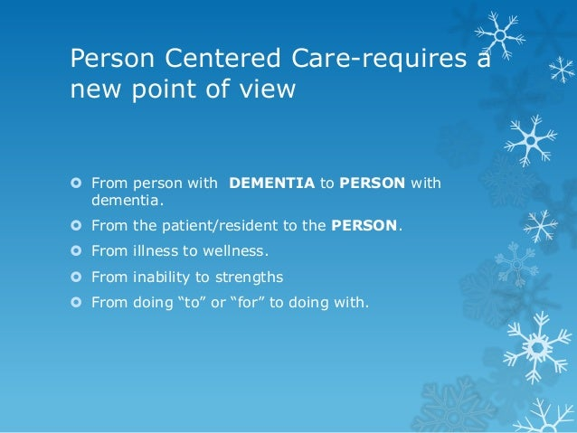 person centred care for dementia patients The facts about person centred care receiving care which puts the person with dementia's needs and desires first is called a 'person centred approach.