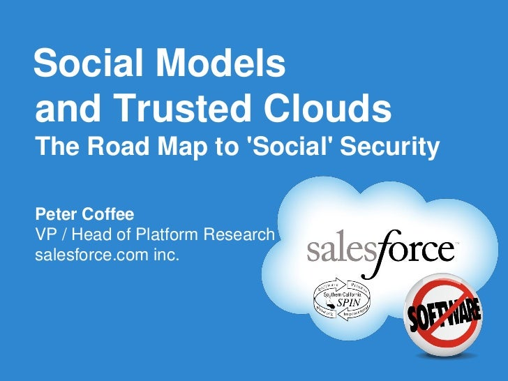 Social Modelsand Trusted CloudsThe Road Map to Social SecurityPeter CoffeeVP / Head of Platform Researchsalesforce.com inc.