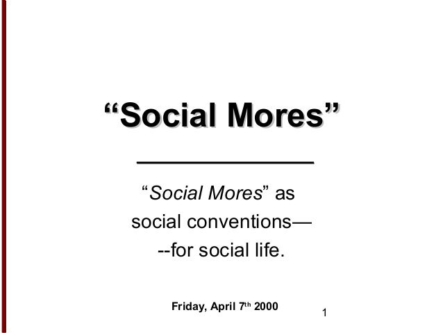 """1 """"""""Social Mores""""Social Mores"""" """"Social Mores"""" as social conventions— --for social life. Friday, April 7th 2000"""
