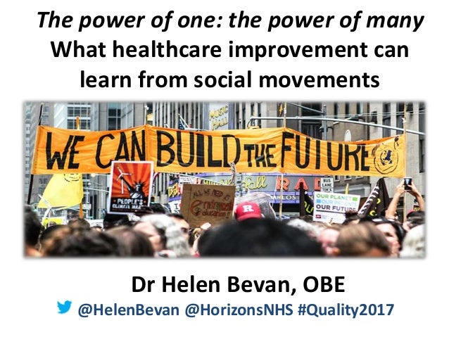 @HelenBevan #Quality2017 The power of one: the power of many What healthcare improvement can learn from social movements D...
