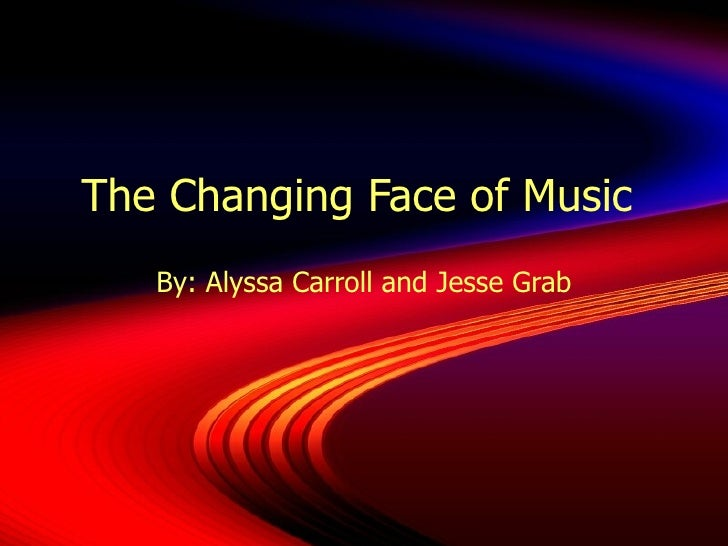 The Changing Face of Music  By: Alyssa Carroll and Jesse Grab