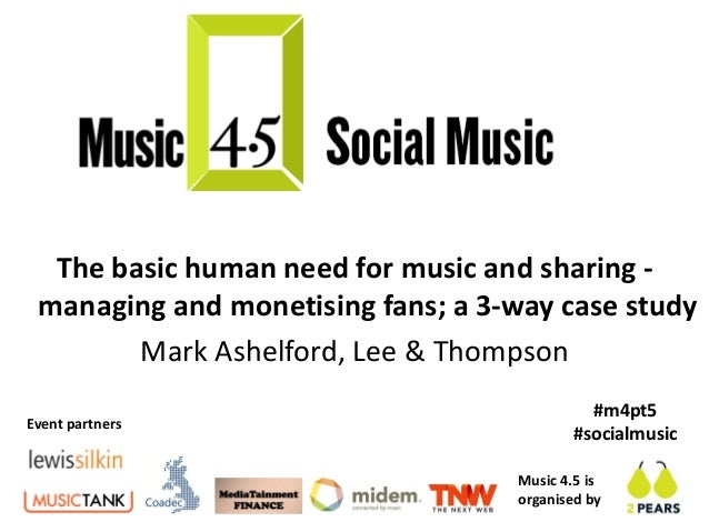 The basic human need for music and sharing - managing and monetising fans; a 3-way case study        Mark Ashelford, Lee &...