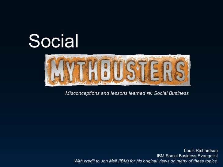 Misconceptions and lessons learned re: Social Business Louis Richardson IBM Social Business Evangelist With credit to Jon ...