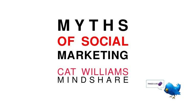 MYTHS OF SOCIAL MARKETING<br />CAT WILLIAMSMINDSHARE<br />