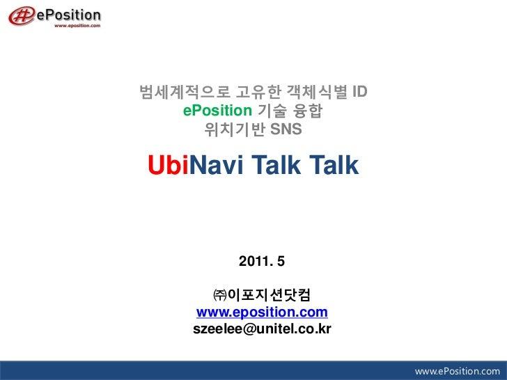 범세계적으로 고유한 객체식별 ID   ePosition 기술 융합     위치기반 SNSUbiNavi Talk Talk          2011. 5       ㈜이포지션닷컴    www.eposition.com    ...