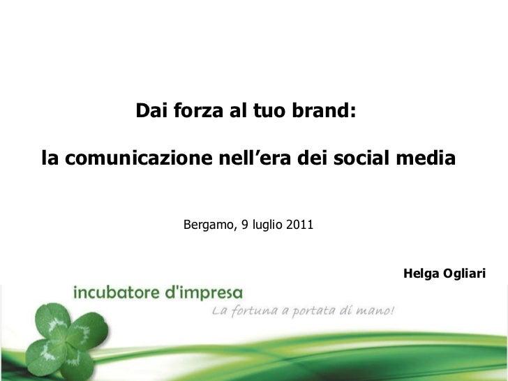 Dai forza al tuo brand:  la comunicazione nell'era dei social media Bergamo, 9 luglio 2011 Helga Ogliari