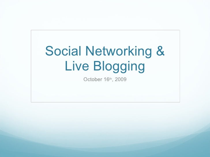 Social Networking & Live Blogging October 16 th , 2009