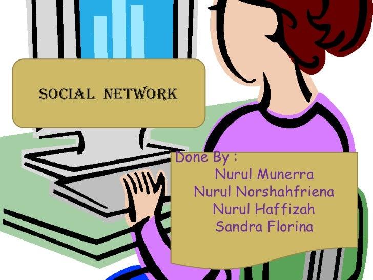 Social Network             Done By :                  Nurul Munerra               Nurul Norshahfriena                  Nur...