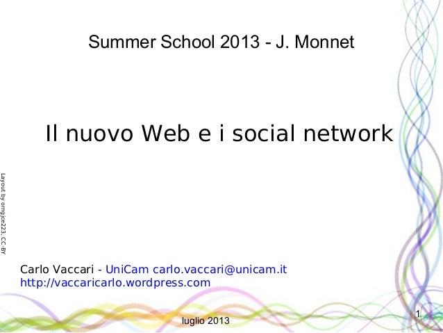 Layoutbyorngjce223,CC-BY 1 Summer School 2013 - J. Monnet Il nuovo Web e i social network Carlo Vaccari - UniCam carlo.vac...