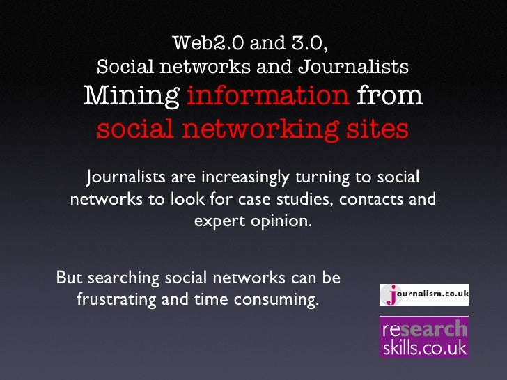 Web2.0 and 3.0,  Social networks and Journalists  Mining  information  from  social networking sites Journalists are incre...