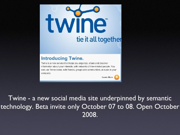 Twine - a new social media site underpinned by semantic technology. Beta invite only October 07 to 08. Open October 2008.