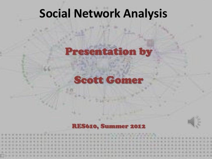 Social Network Analysis    Presentation by      Scott Gomer     RES610, Summer 2012