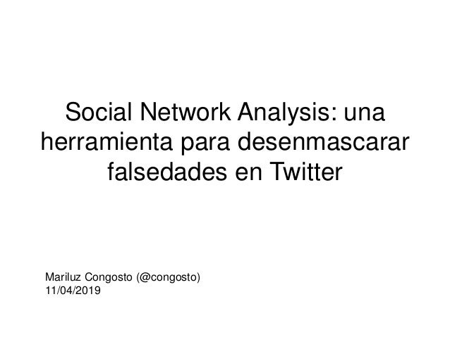 Social Network Analysis: una herramienta para desenmascarar falsedades en Twitter Mariluz Congosto (@congosto) 11/04/2019