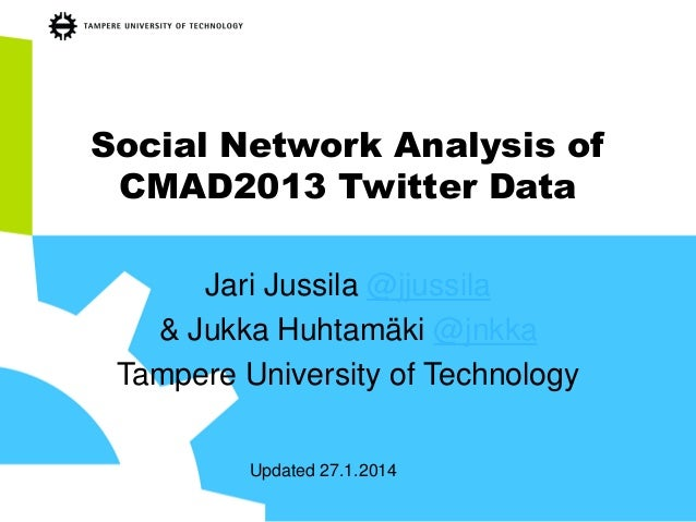 Social Network Analysis of CMAD2013 Twitter Data Jari Jussila @jjussila & Jukka Huhtamäki @jnkka Tampere University of Tec...