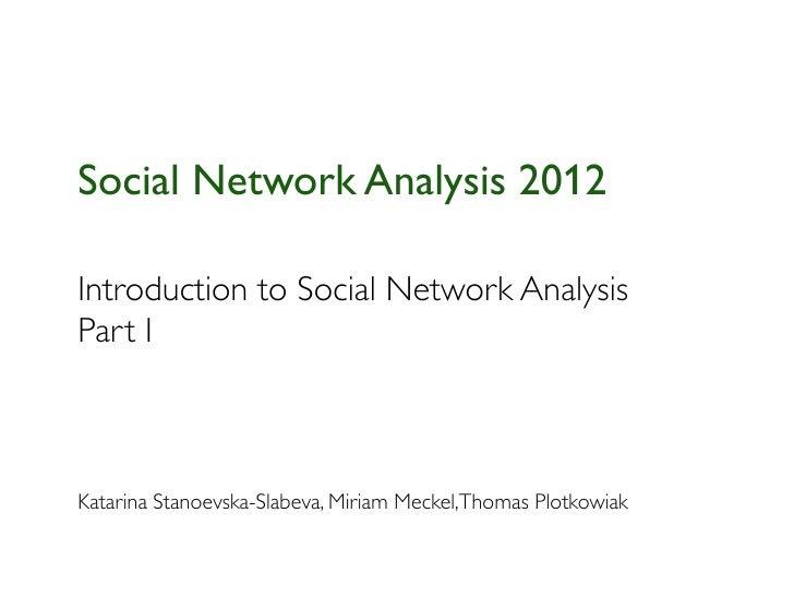 Social Network Analysis 2012Introduction to Social Network AnalysisPart IKatarina Stanoevska-Slabeva, Miriam Meckel,Thomas...