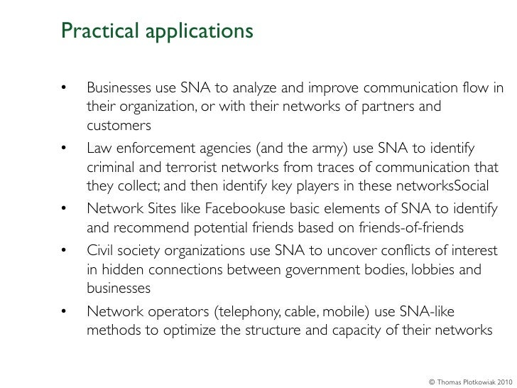 Practical applications•   Businesses use SNA to analyze and improve communication flow in    their organization, or with t...