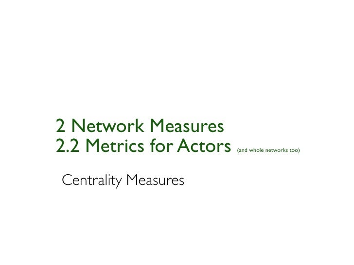 2 Network Measures2.2 Metrics for Actors   (and whole networks too)Centrality Measures