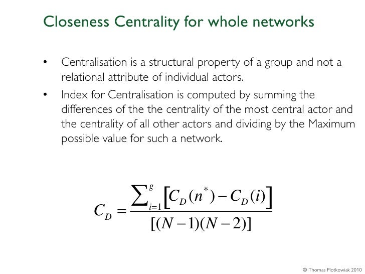 Closeness Centrality for whole networks•   Centralisation is a structural property of a group and not a    relational attr...