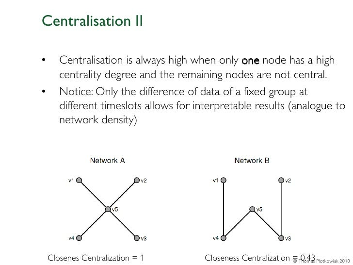 Centralisation II•      Centralisation is always high when only one node has a high       centrality degree and the remain...