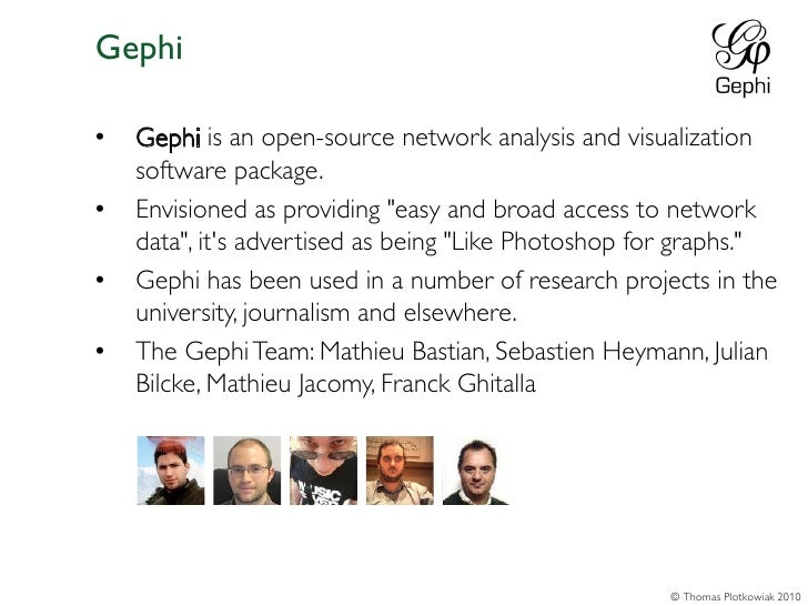 """Gephi•   Gephi is an open-source network analysis and visualization    software package.•   Envisioned as providing """"easy ..."""
