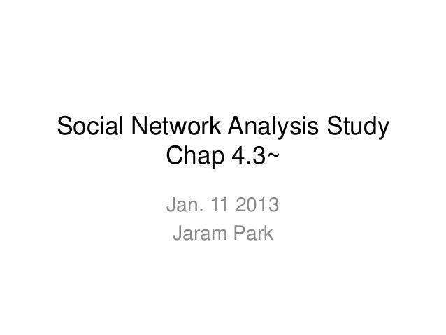 Social Network Analysis Study         Chap 4.3~         Jan. 11 2013          Jaram Park