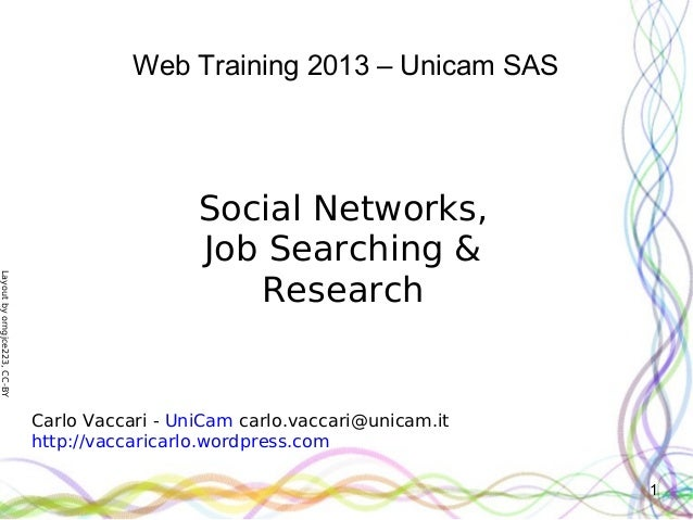 Layoutbyorngjce223,CC-BY1Web Training 2013 – Unicam SASSocial Networks,Job Searching &ResearchCarlo Vaccari - UniCam carlo...
