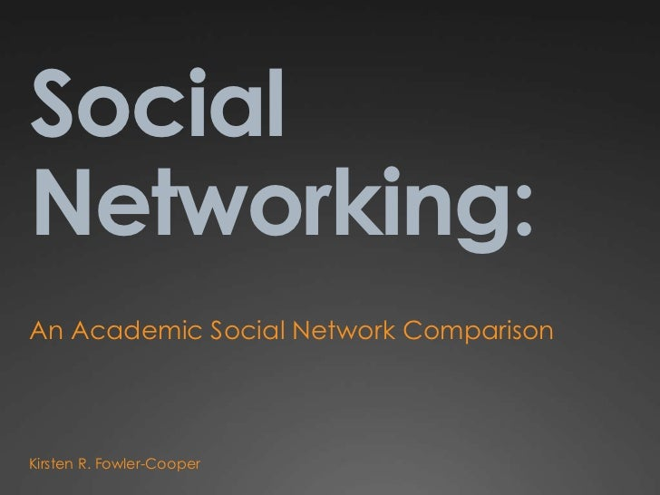 Social Networking:<br />An Academic Social Network Comparison<br />Kirsten R. Fowler-Cooper<br />