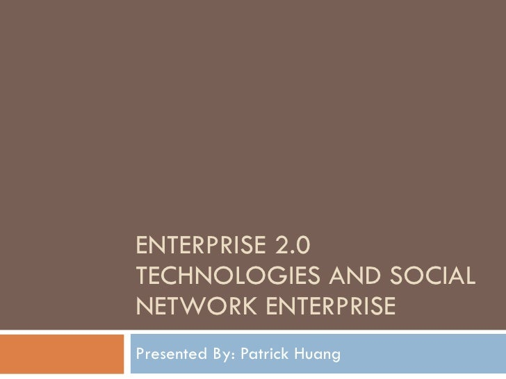 ENTERPRISE 2.0 TECHNOLOGIES AND SOCIAL NETWORK ENTERPRISE Presented By: Patrick Huang