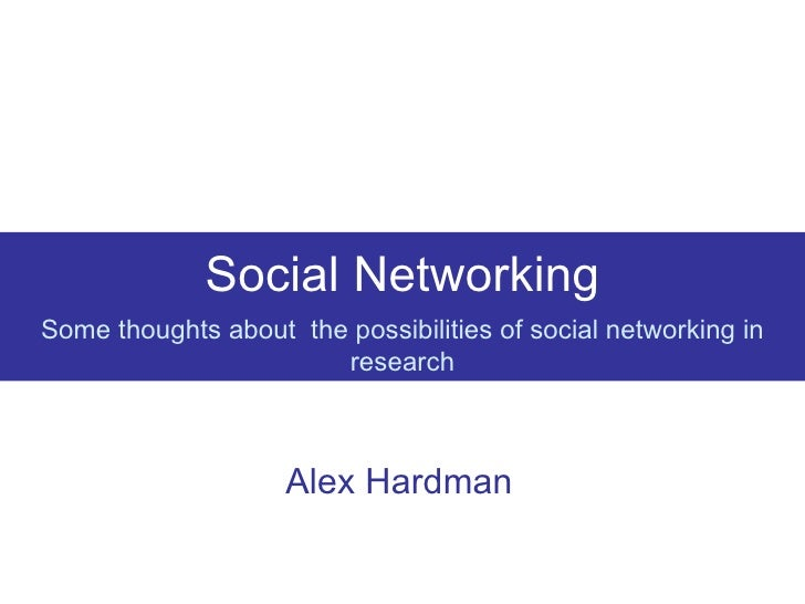 Social Networking Some thoughts about  the possibilities of social networking in research Alex Hardman